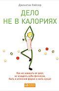 Джонатан Бэйлор -Дело не в калориях. Как не зависеть от диет, не изнурять себя фитнесом, быть в отличной форме и жить лучше