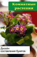 Илья Мельников - Комнатные растения. Дизайн составления букетов