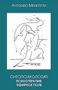 Антонио Менегетти -Онтопсихология. Психотерапия. Эфирное поле