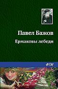 Павел Бажов - Ермаковы лебеди