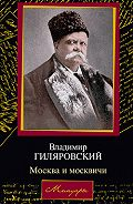 Владимир Алексеевич Гиляровский -Москва и москвичи