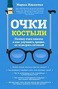 Марина Ильинская -Очки-костыли. Почему очки опасны и как улучшить зрение, не пользуясь оптикой