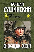 Богдан Сушинский -До последнего солдата