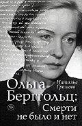 Наталья Громова -Ольга Берггольц: Смерти не было и нет. Опыт прочтения судьбы