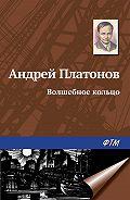 Андрей Платонович Платонов -Волшебное кольцо