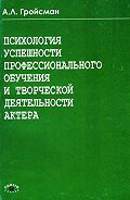 Алексей Львович Гройсман -Психология успешности профессионального обучения и творческой деятельности актера