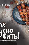 Сергей Леонов -Как Вкусно Жить. Маленькая книга больших советов