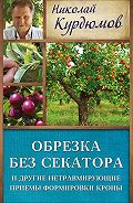 Николай Курдюмов - Обрезка без секатора и другие нетравмирующие приемы формировки кроны
