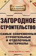 Виктор Страшнов, Ольга Страшнова - Загородное строительство. Самые современные строительные и отделочные материалы