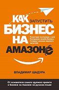Владимир Шадура - Как запустить бизнес на Амазоне. Пошаговая инструкция: как запустить онлайн-бизнес интернет-магазина мирового масштаба