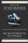 Василий Головачев -Бесконечность не предел (сборник)