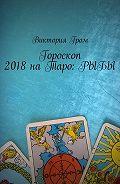 Виктория Гром -Гороскоп 2018наТаро:Рыбы