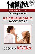 Владимир Леонов - Как правильно воспитать своего мужа