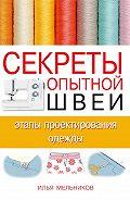 Илья Мельников -Секреты опытной швеи: этапы проектирования одежды