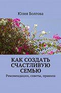 Юлия Болгова -Как создать счастливую семью. Рекомендации, советы, правила