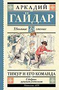 Аркадий Петрович Гайдар -Тимур и его команда (сборник)