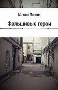 Михаил Позняк -Фальшивые герои