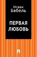 Исаак Бабель, Исаак Бабель - Первая любовь