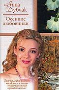 Анна Дубчак - Осенние любовники