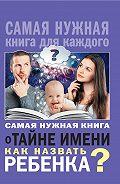 Наталья Брониславовна Шешко -Самая нужная книга о тайне имени. Как назвать ребенка?