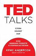 Крис Андерсон -TED TALKS. Слова меняют мир: первое официальное руководство по публичным выступлениям