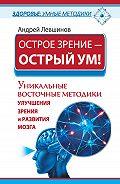 Андрей Левшинов -Острое зрение – острый ум! Уникальные восточные методики улучшения зрения и развития мозга