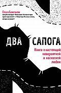 Ольга Савельева -Два сапога. Книга о настоящей, невероятной и несносной любви