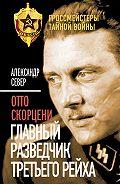 Александр Север -Отто Скорцени. Главный разведчик Третьего рейха