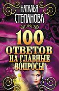 Наталья Ивановна Степанова -100 ответов на главные вопросы