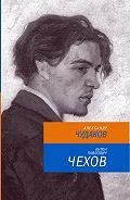 Александр Чудаков - Антон Павлович Чехов