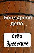 Илья Мельников - Бондарное дело. Всё о древесине