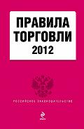 Коллектив Авторов - Правила торговли. По состоянию на 2012 год. С комментариями юристов