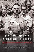 Лоуренс Рис - Темная харизма Адольфа Гитлера. Ведущий миллионы в пропасть