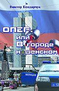 Виктор Бондарчук -ОПЕР, или Вгороде нашенском