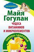 Майя Гогулан -Чудеса витаминов и микроэлементов. Законы здоровья