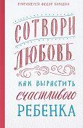 Федор Бородин -Сотвори любовь. Как вырастить счастливого ребенка
