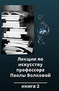Паола Волкова -Лекции по искусству профессора Паолы Волковой. Книга 2