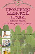 Наталья Андреевна Данилова - Проблемы женской груди: диагностика, лечение, профилактика
