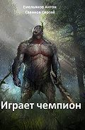 Антон Емельянов, Сергей Савинов - Играет чемпион. Настоящий герой
