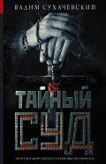 Вадим Сухачевский - Тайный суд
