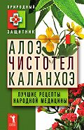 Ю. Николаева - Алоэ, чистотел, каланхоэ. Лучшие рецепты народной медицины