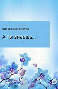 Александр Валериевич Козлов -А ты знаешь…