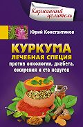 Юрий Константинов - Куркума. Лечебная специя. Против онкологии, диабета, ожирения и ста недугов