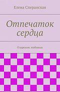 Елена Сперанская -Отпечаток сердца. Озарение любовью