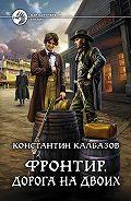 Константин Калбазов - Фронтир. Дорога на двоих