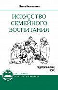 Шалва Амонашвили -Искусство семейного воспитания. Педагогическое эссе
