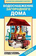 Валентина Назарова - Водоснабжение загородного дома. Трубные и буровые колодцы, скважины