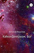 Виталий Александрович Кириллов -Кенонцентризм. Бог