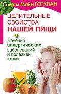 Майя Гогулан -Целительные свойства нашей пищи. Лечение аллергических заболеваний и болезней кожи