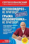 Сергей Бубновский -Остеохондроз – не приговор! Грыжа позвоночника – не приговор! (сборник)